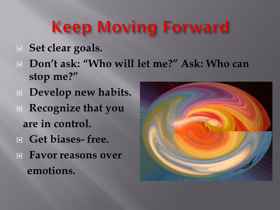  Set clear goals.  Don't ask: Who will let me Ask: Who can stop me  Develop new habits.