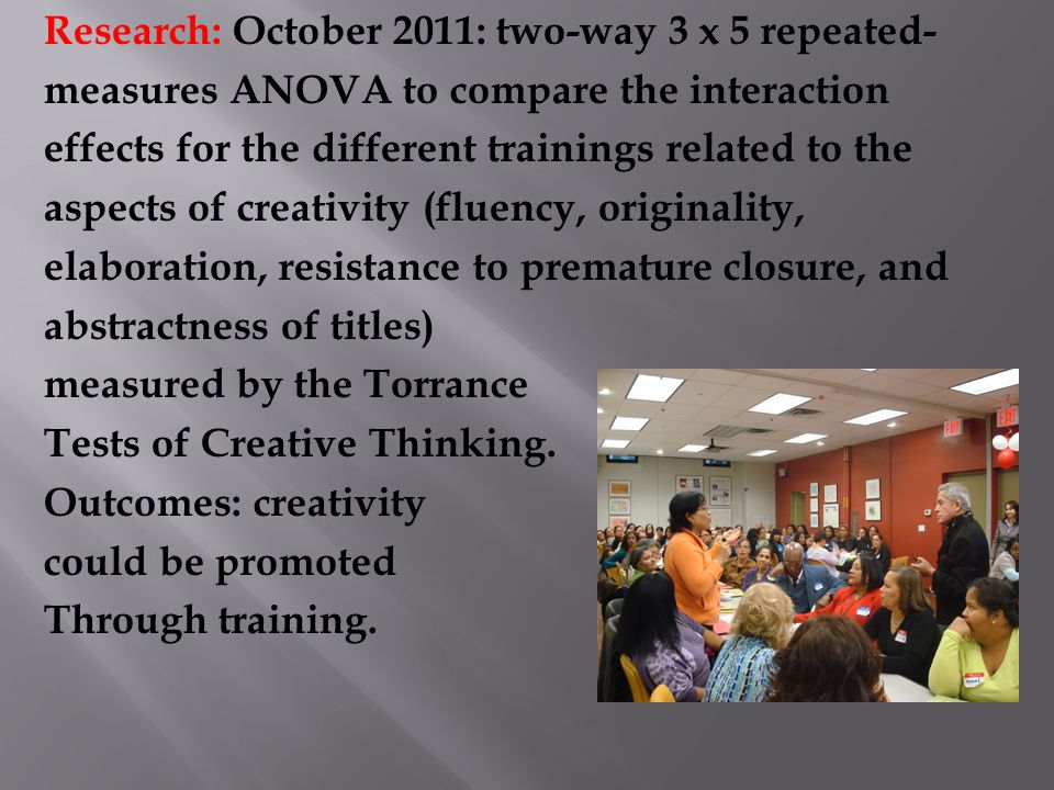 Research: October 2011: two-way 3 x 5 repeated- measures ANOVA to compare the interaction effects for the different trainings related to the aspects of creativity (fluency, originality, elaboration, resistance to premature closure, and abstractness of titles) measured by the Torrance Tests of Creative Thinking.
