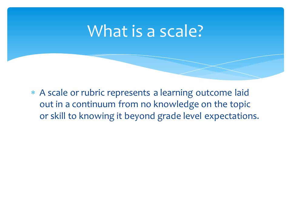  A scale or rubric represents a learning outcome laid out in a continuum from no knowledge on the topic or skill to knowing it beyond grade level expectations.