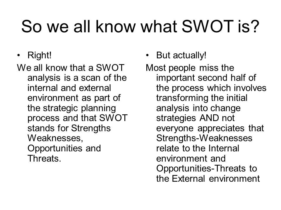 So we all know what SWOT is? Right! We all know that a SWOT analysis is a scan of the internal and external environment as part of the strategic plann