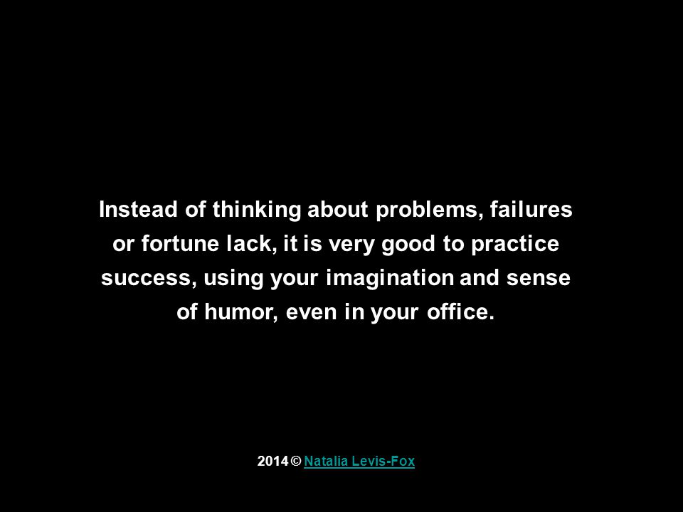 2014 © Natalia Levis-FoxNatalia Levis-Fox Instead of thinking about problems, failures or fortune lack, it is very good to practice success, using your imagination and sense of humor, even in your office.