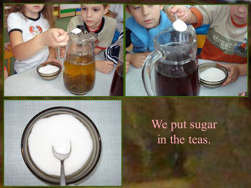 We put sugar in the teas.