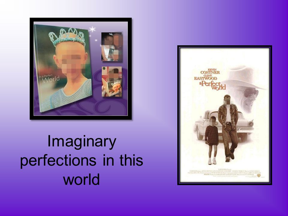 Imaginary perfections in this world