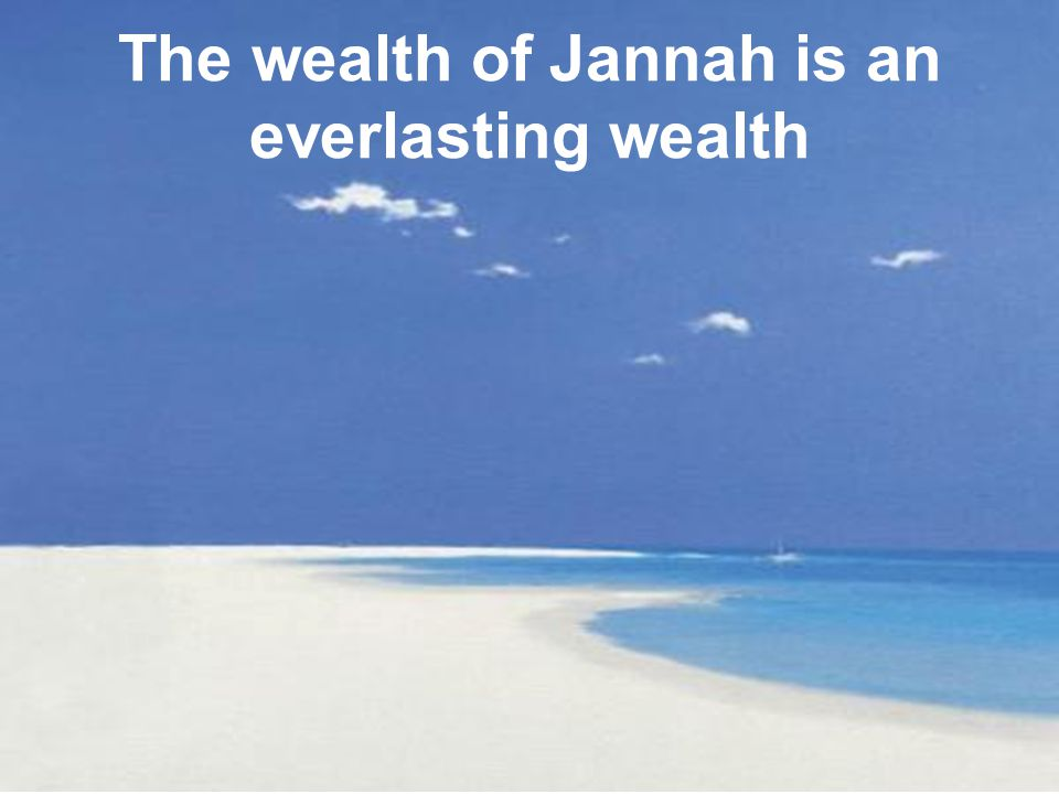 The wealth of Jannah is an everlasting wealth