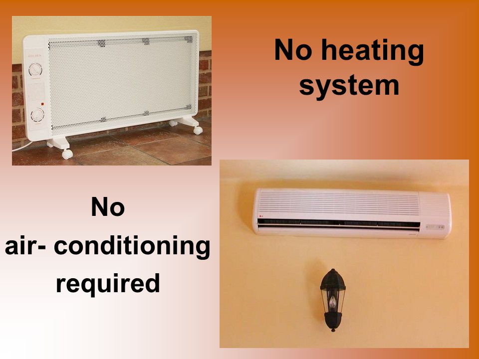 No heating system No air- conditioning required