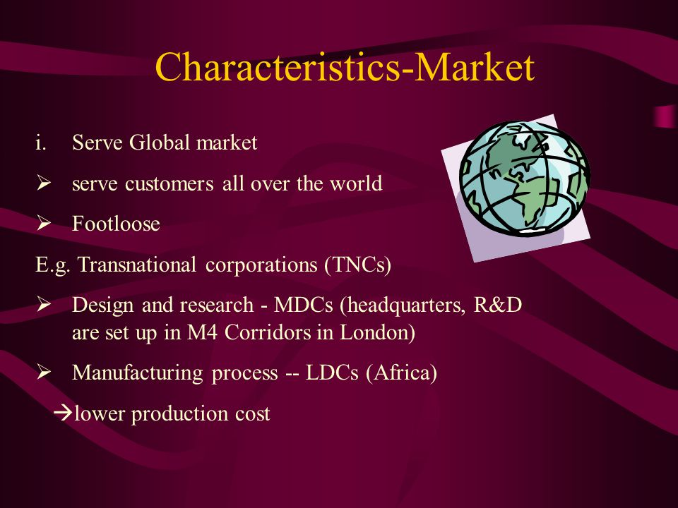 Characteristics-Market i.Serve Global market  serve customers all over the world  Footloose E.g.