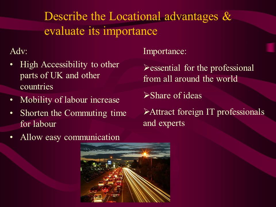 Describe the Locational advantages & evaluate its importance Adv: High Accessibility to other parts of UK and other countries Mobility of labour increase Shorten the Commuting time for labour Allow easy communication Importance:  essential for the professional from all around the world  Share of ideas  Attract foreign IT professionals and experts