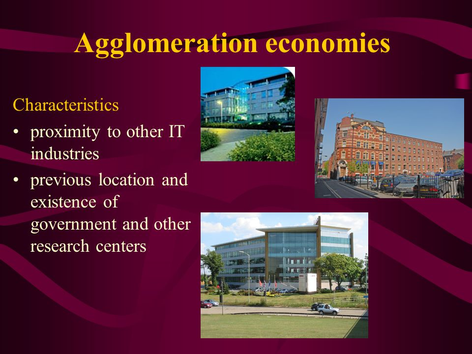 Agglomeration economies Characteristics proximity to other IT industries previous location and existence of government and other research centers