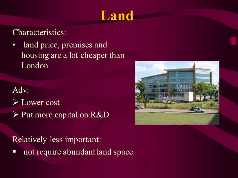Land Characteristics: land price, premises and housing are a lot cheaper than London Adv:  Lower cost  Put more capital on R&D Relatively less important:  not require abundant land space