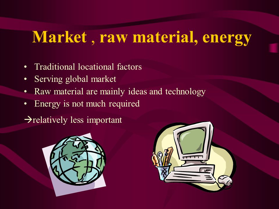 Market, raw material, energy Traditional locational factors Serving global market Raw material are mainly ideas and technology Energy is not much required  relatively less important