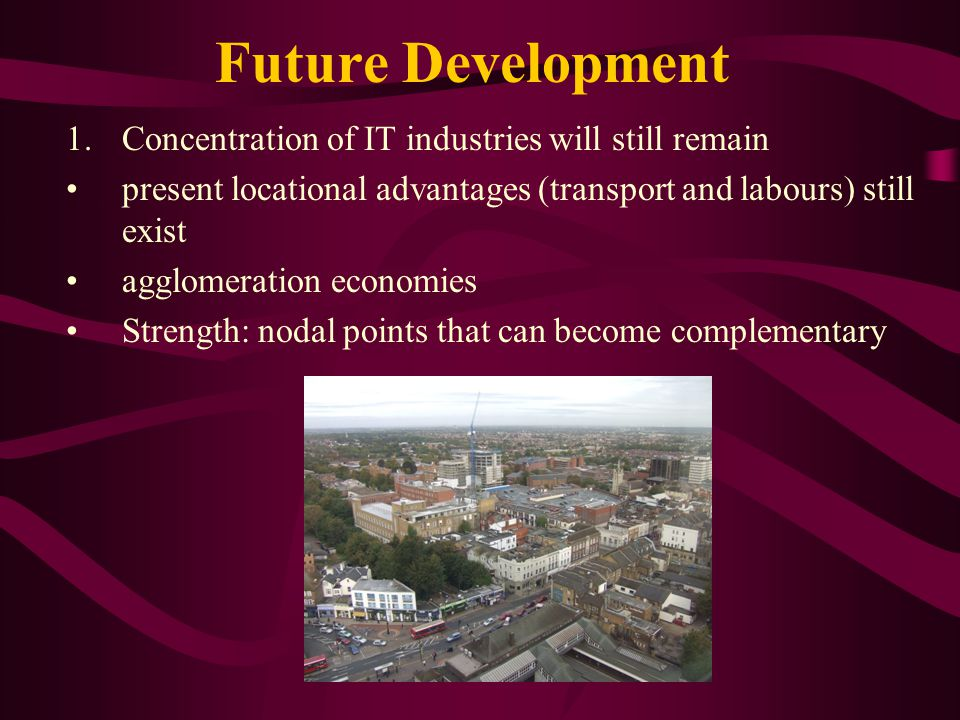 Future Development 1.Concentration of IT industries will still remain present locational advantages (transport and labours) still exist agglomeration economies Strength: nodal points that can become complementary