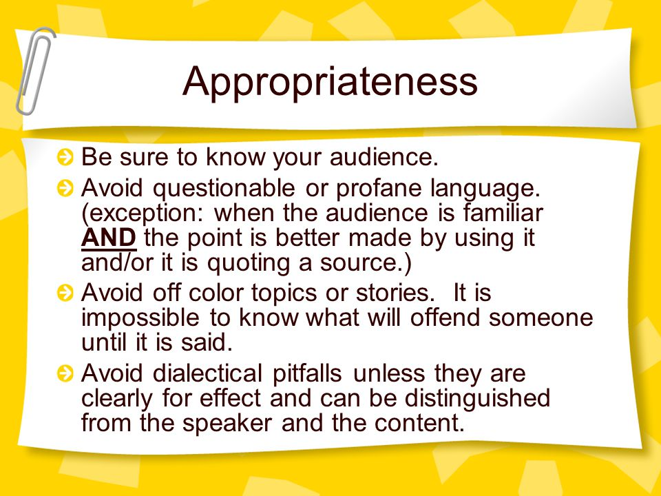 Appropriateness Be sure to know your audience. Avoid questionable or profane language.
