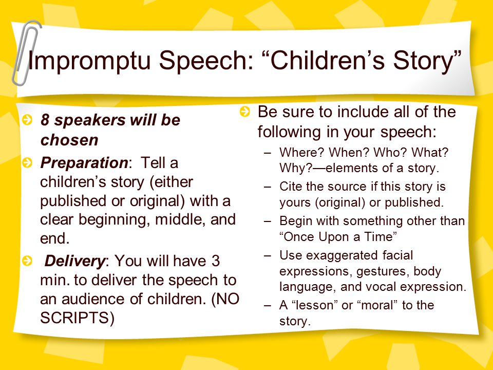 Impromptu Speech: Children's Story 8 speakers will be chosen Preparation: Tell a children's story (either published or original) with a clear beginning, middle, and end.