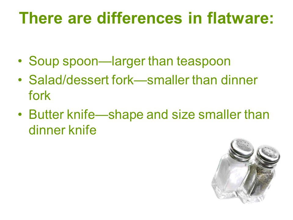 There are differences in flatware: Soup spoon—larger than teaspoon Salad/dessert fork—smaller than dinner fork Butter knife—shape and size smaller tha