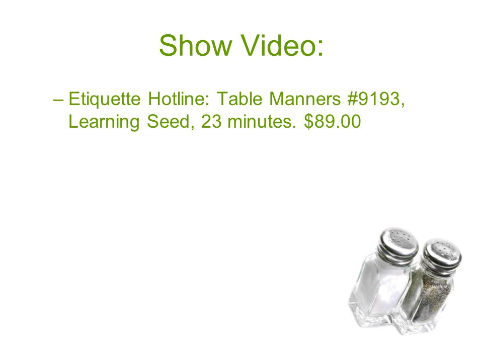 Show Video: –Etiquette Hotline: Table Manners #9193, Learning Seed, 23 minutes. $89.00
