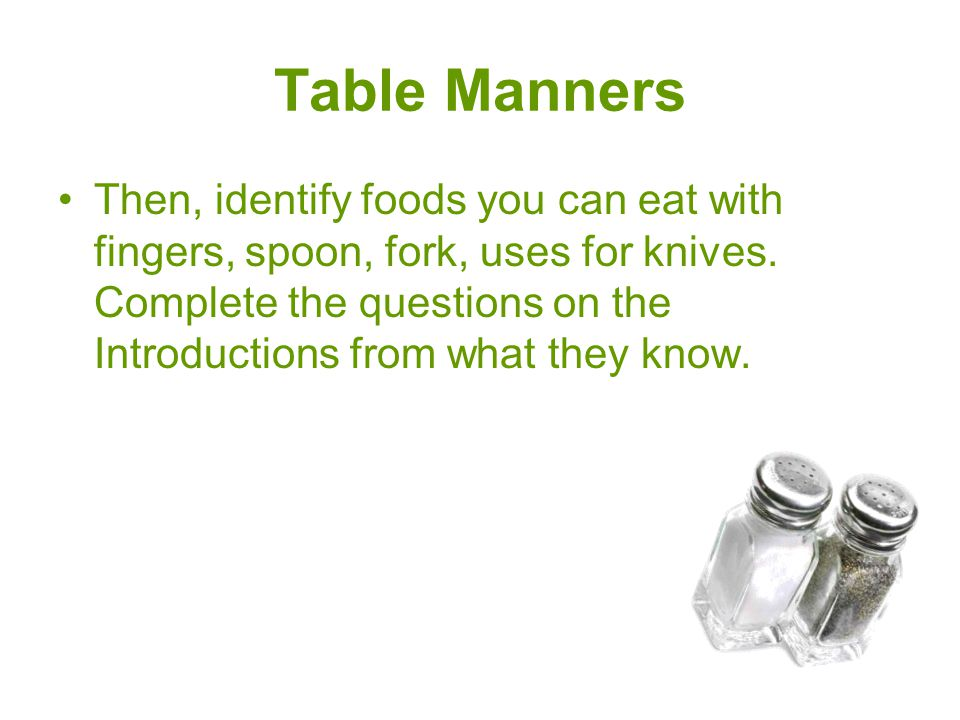 Table Manners Then, identify foods you can eat with fingers, spoon, fork, uses for knives. Complete the questions on the Introductions from what they