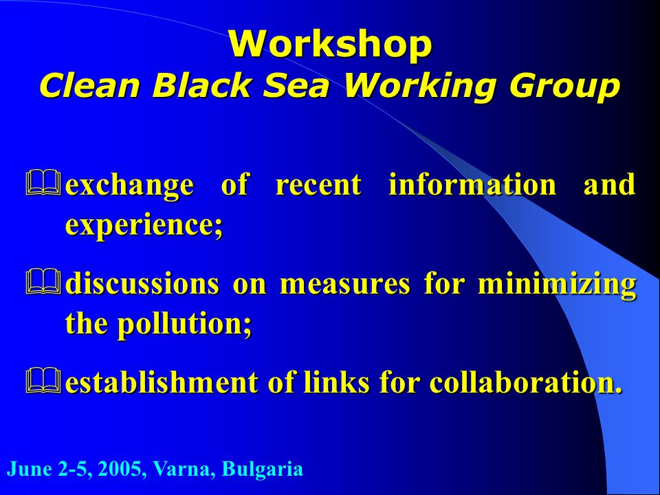 Workshop Clean Black Sea Working Group &exchange of recent information and experience; &discussions on measures for minimizing the pollution; &establishment of links for collaboration.