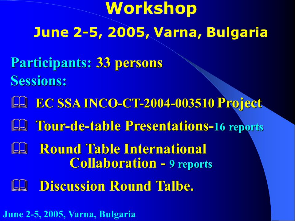 Workshop June 2-5, 2005, Varna, Bulgaria Participants: 33 persons Sessions: & EC SSA INCO-CT-2004-003510 Project & Tour-de-table Presentations- 16 reports & Round Table International Collaboration - 9 reports & Discussion Round Talbe.