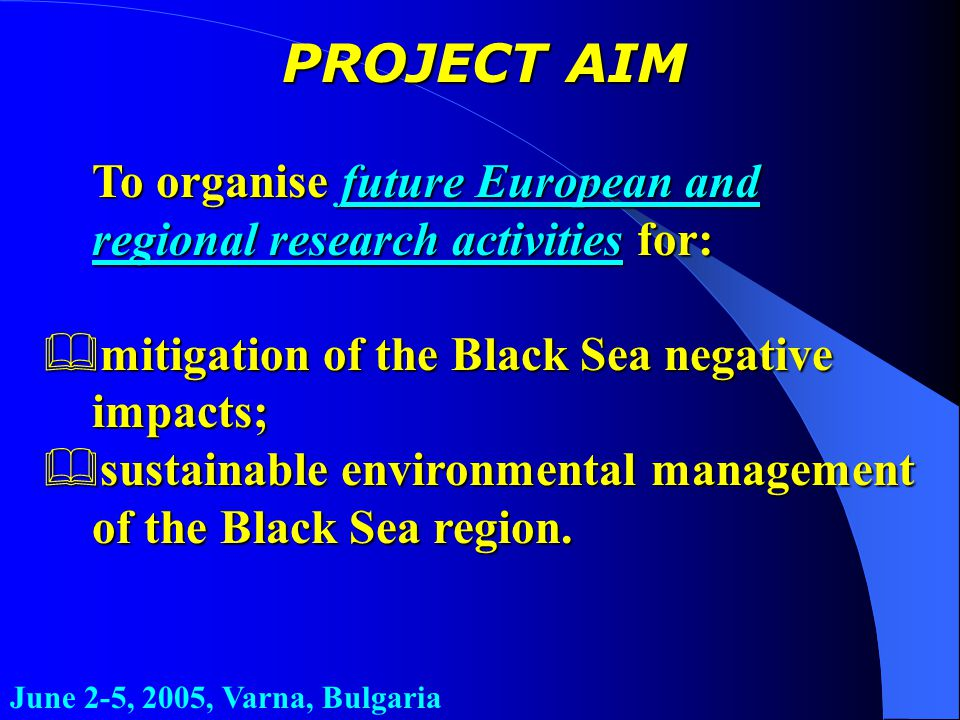 June 2-5, 2005, Varna, Bulgaria PROJECT AIM To organise future European and regional research activities for: &mitigation of the Black Sea negative impacts; &sustainable environmental management of the Black Sea region.