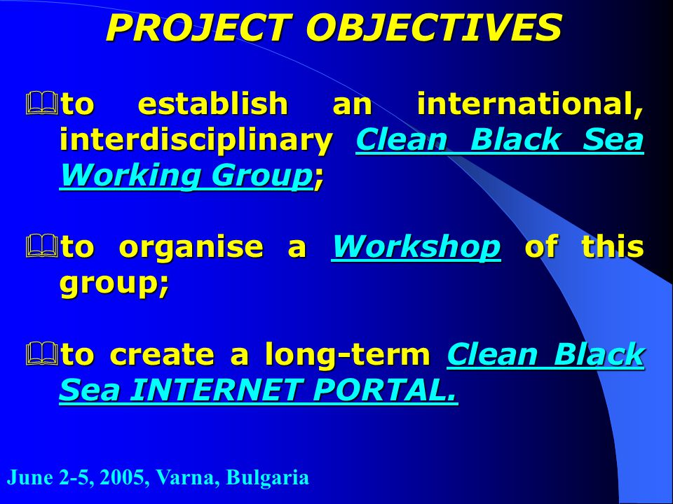June 2-5, 2005, Varna, Bulgaria PROJECT OBJECTIVES &to establish an international, interdisciplinary Clean Black Sea Working Group;  to organise a Wo