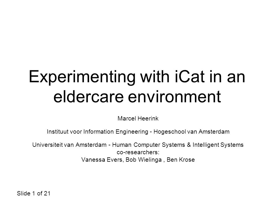 Slide 1 of 21 Experimenting with iCat in an eldercare environment Marcel Heerink Instituut voor Information Engineering - Hogeschool van Amsterdam Universiteit van Amsterdam - Human Computer Systems & Intelligent Systems co-researchers: Vanessa Evers, Bob Wielinga, Ben Krose