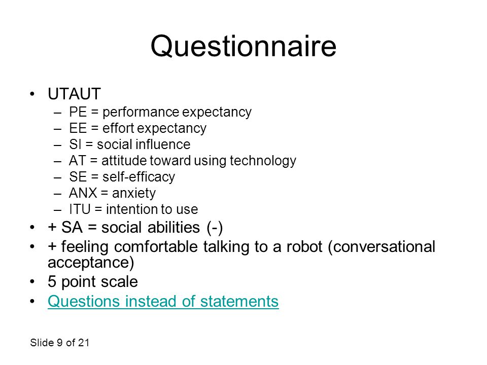 Slide 9 of 21 Questionnaire UTAUT –PE = performance expectancy –EE = effort expectancy –SI = social influence –AT = attitude toward using technology –