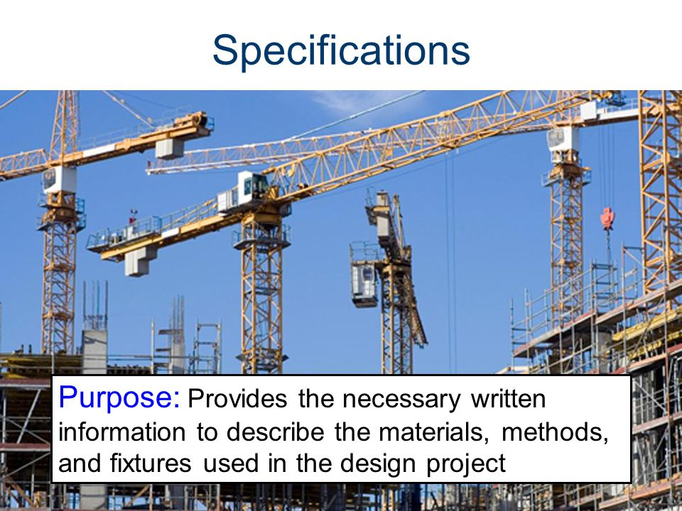 Specifications Purpose: Provides the necessary written information to describe the materials, methods, and fixtures used in the design project