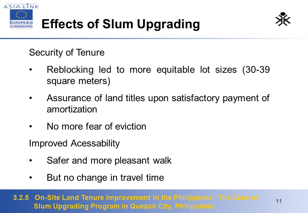 3.2.5 On-Site Land Tenure Improvement in the Philippines: The Case of Slum Upgrading Program in Quezon City, Philippines 11 Security of Tenure Reblocking led to more equitable lot sizes (30-39 square meters) Assurance of land titles upon satisfactory payment of amortization No more fear of eviction Improved Acessability Safer and more pleasant walk But no change in travel time Effects of Slum Upgrading