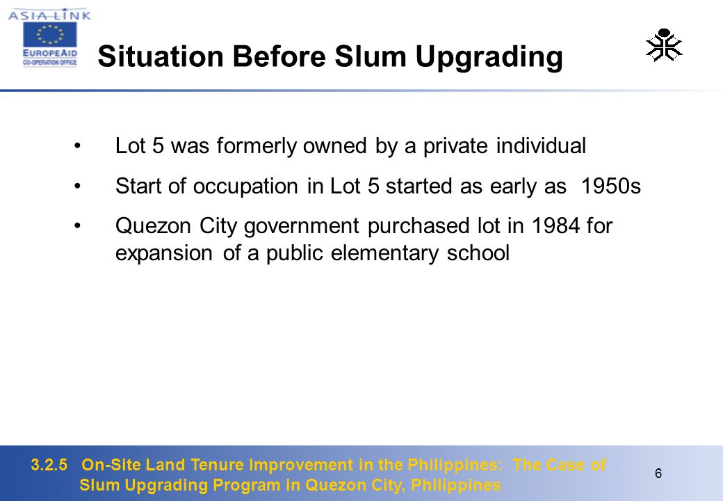 6 Lot 5 was formerly owned by a private individual Start of occupation in Lot 5 started as early as 1950s Quezon City government purchased lot in 1984 for expansion of a public elementary school Situation Before Slum Upgrading