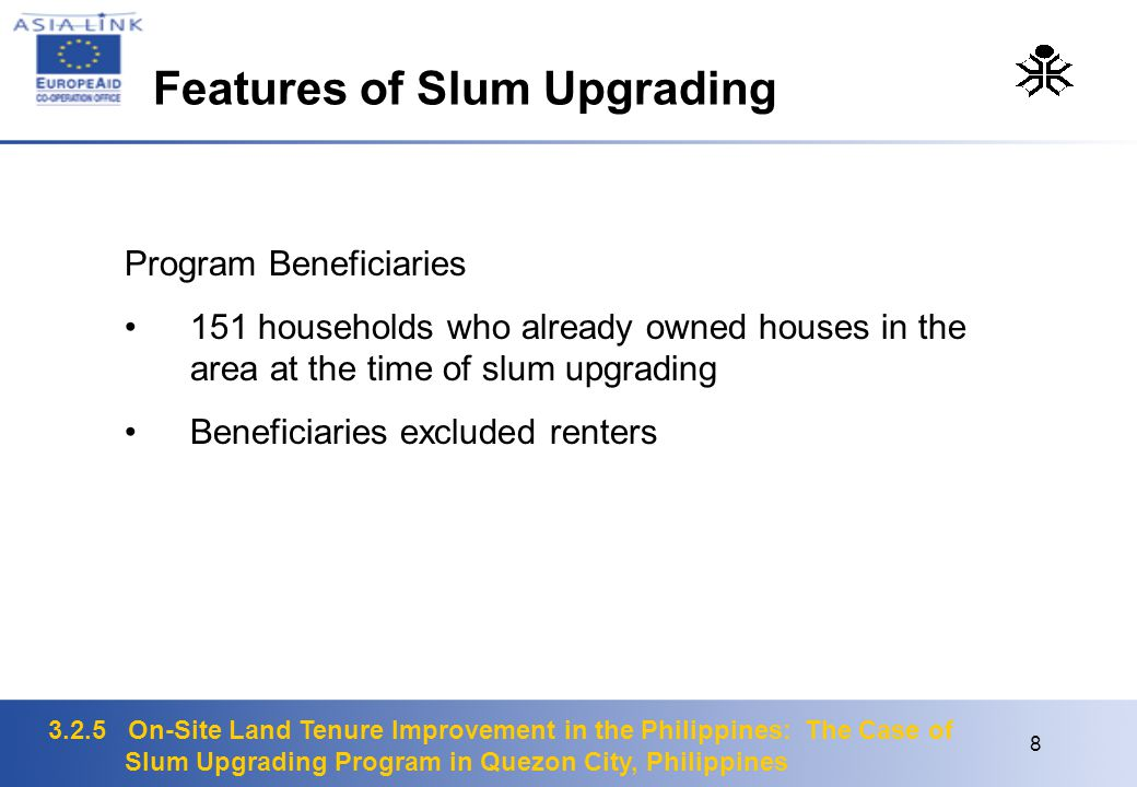 3.2.5 On-Site Land Tenure Improvement in the Philippines: The Case of Slum Upgrading Program in Quezon City, Philippines 8 Program Beneficiaries 151 households who already owned houses in the area at the time of slum upgrading Beneficiaries excluded renters Features of Slum Upgrading