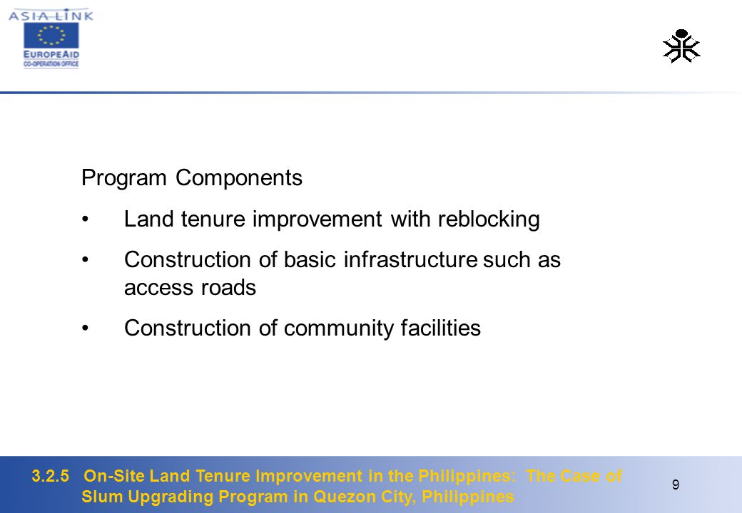 3.2.5 On-Site Land Tenure Improvement in the Philippines: The Case of Slum Upgrading Program in Quezon City, Philippines 9 Program Components Land tenure improvement with reblocking Construction of basic infrastructure such as access roads Construction of community facilities