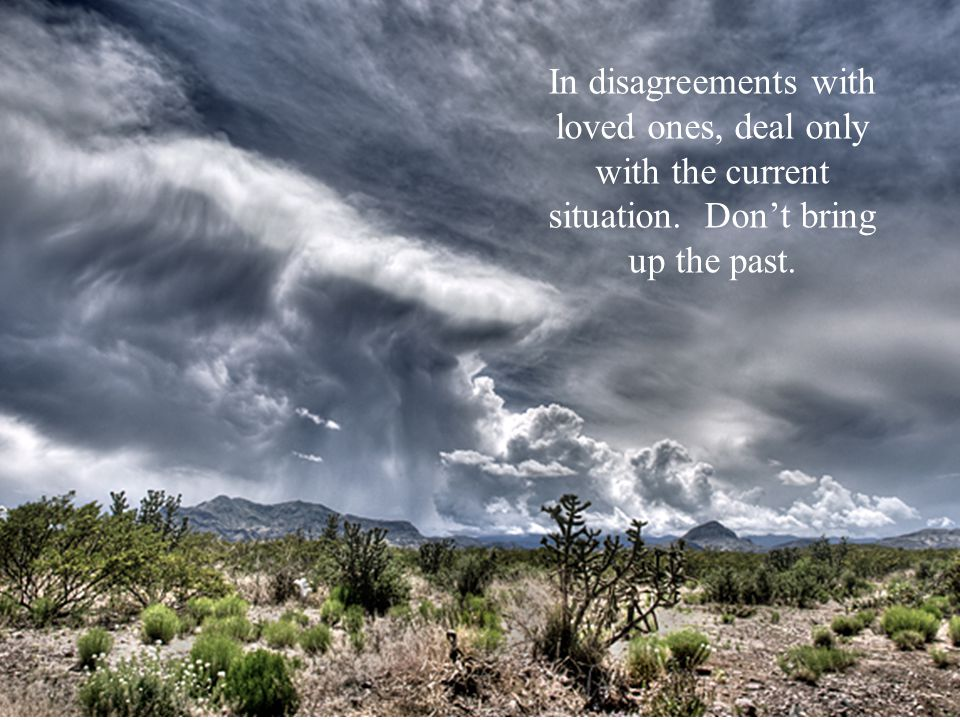 In disagreements with loved ones, deal only with the current situation. Don't bring up the past.
