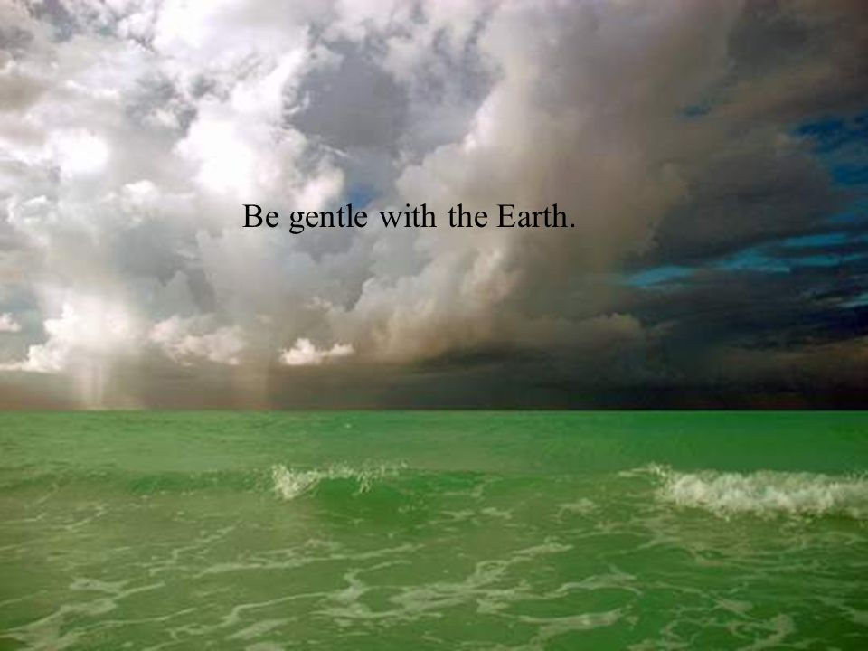 Be gentle with the Earth.
