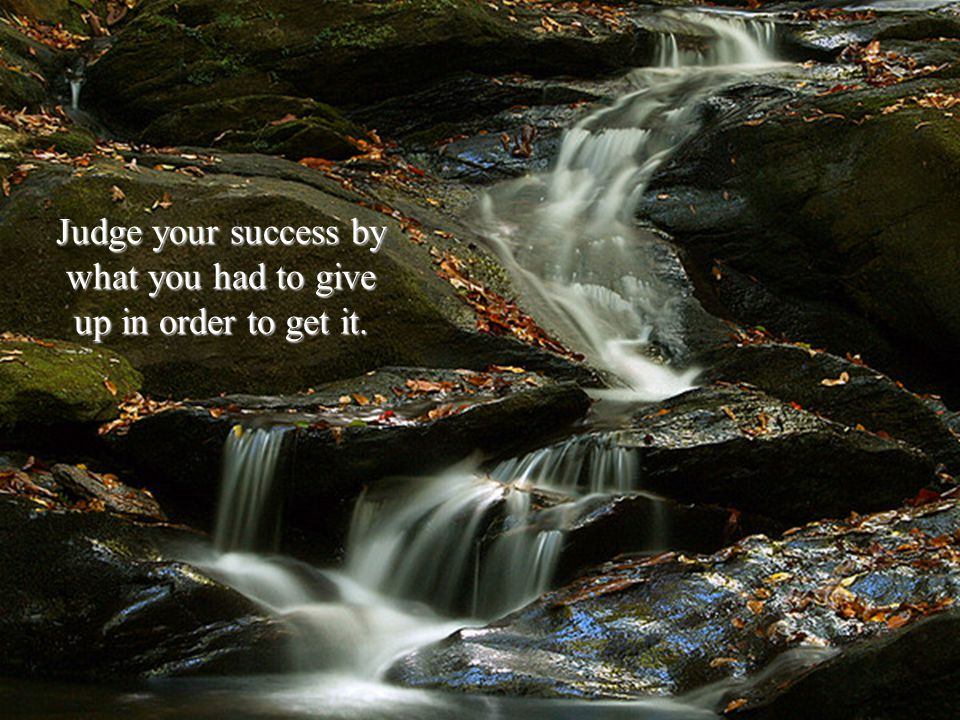Judge your success by what you had to give up in order to get it.