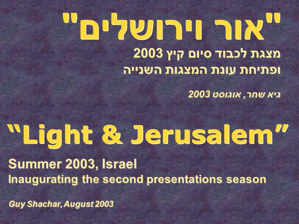 אור וירושלים מצגת לכבוד סיום קיץ 2003 ופתיחת עונת המצגות השנייה Light & Jerusalem Summer 2003, Israel Inaugurating the second presentations season גיא שחר, אוגוסט 2003 Guy Shachar, August 2003