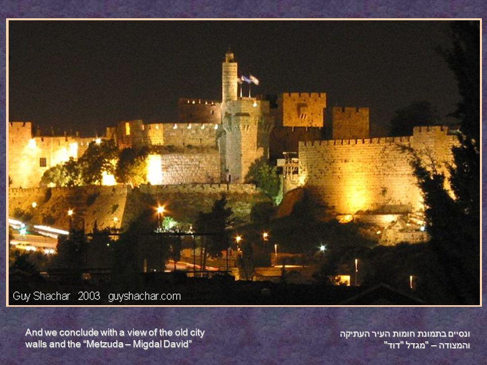 ונסיים בתמונת חומות העיר העתיקה והמצודה – מגדל דוד And we conclude with a view of the old city walls and the Metzuda – Migdal David