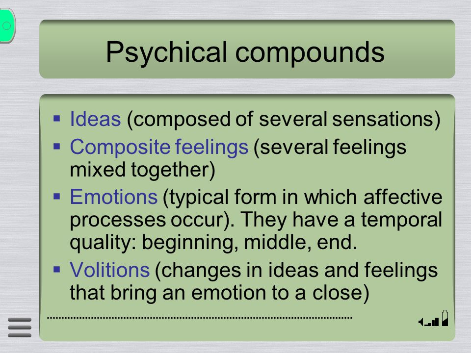 Psychical compounds  Ideas (composed of several sensations)  Composite feelings (several feelings mixed together)  Emotions (typical form in which