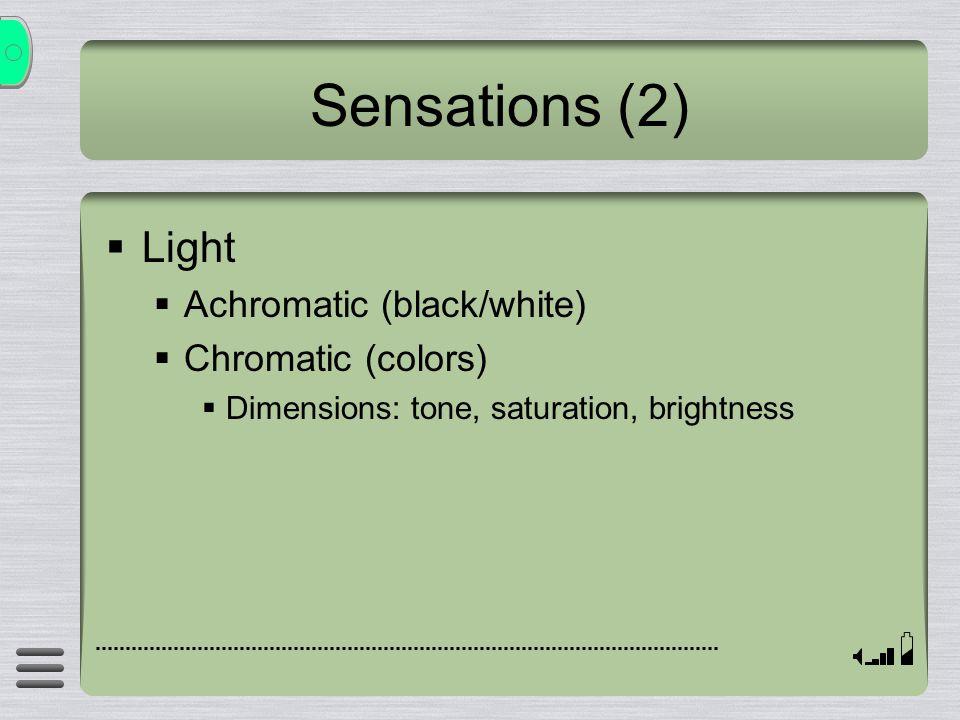 Sensations (2)  Light  Achromatic (black/white)  Chromatic (colors)  Dimensions: tone, saturation, brightness