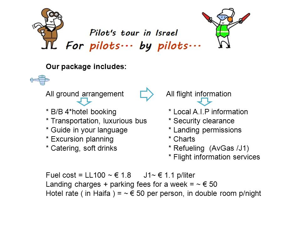Our package includes: All ground arrangement All flight information * B/B 4*hotel booking * Local A.I.P information * Transportation, luxurious bus * Security clearance * Guide in your language * Landing permissions * Excursion planning * Charts * Catering, soft drinks * Refueling (AvGas /J1) * Flight information services Fuel cost = LL100 ~ € 1.8 J1~ € 1.1 p/liter Landing charges + parking fees for a week = ~ € 50 Hotel rate ( in Haifa ) = ~ € 50 per person, in double room p/night