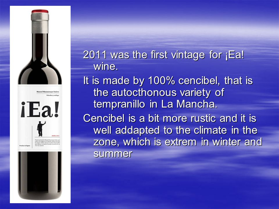 2011 was the first vintage for ¡Ea! wine. It is made by 100% cencibel, that is the autocthonous variety of tempranillo in La Mancha. Cencibel is a bit