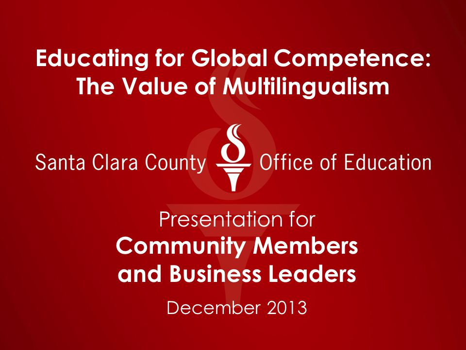 Educating for Global Competence: The Value of Multilingualism Presentation for Community Members and Business Leaders December 2013
