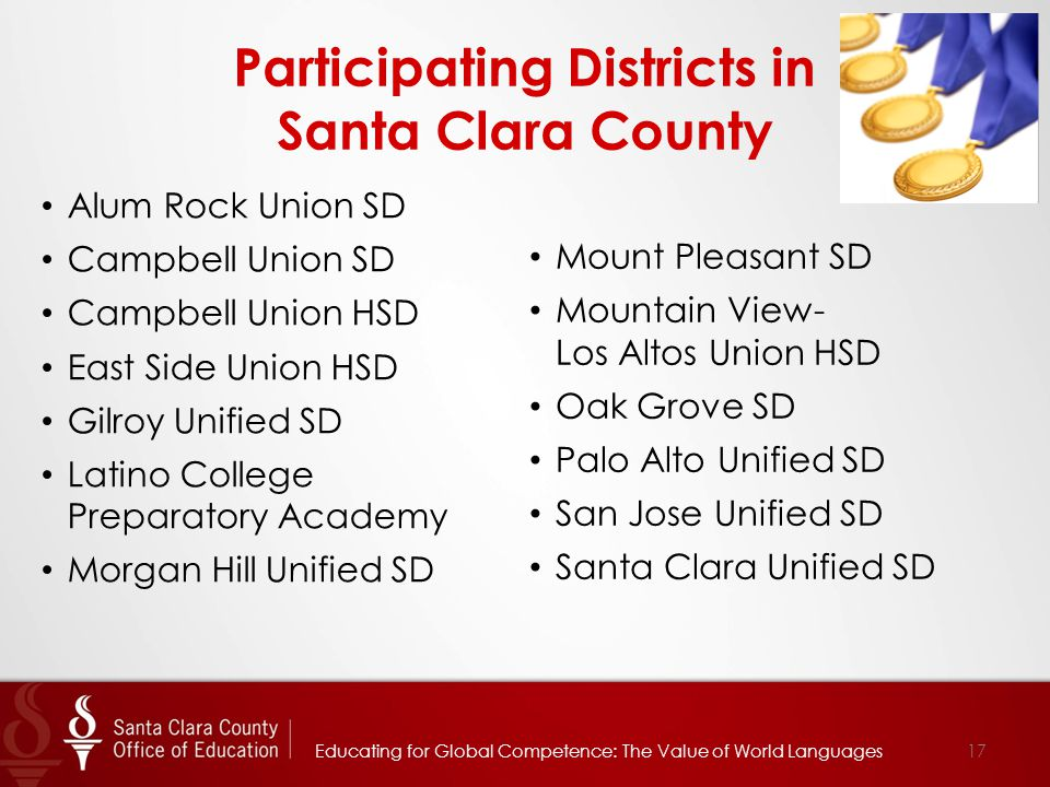 Participating Districts in Santa Clara County Alum Rock Union SD Campbell Union SD Campbell Union HSD East Side Union HSD Gilroy Unified SD Latino College Preparatory Academy Morgan Hill Unified SD Educating for Global Competence: The Value of World Languages17 Mount Pleasant SD Mountain View- Los Altos Union HSD Oak Grove SD Palo Alto Unified SD San Jose Unified SD Santa Clara Unified SD
