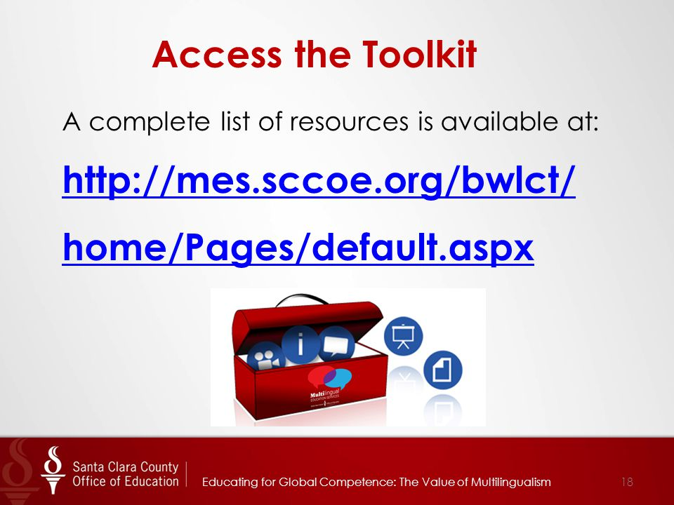 18 Access the Toolkit A complete list of resources is available at: http://mes.sccoe.org/bwlct/ home/Pages/default.aspx Educating for Global Competence: The Value of Multilingualism