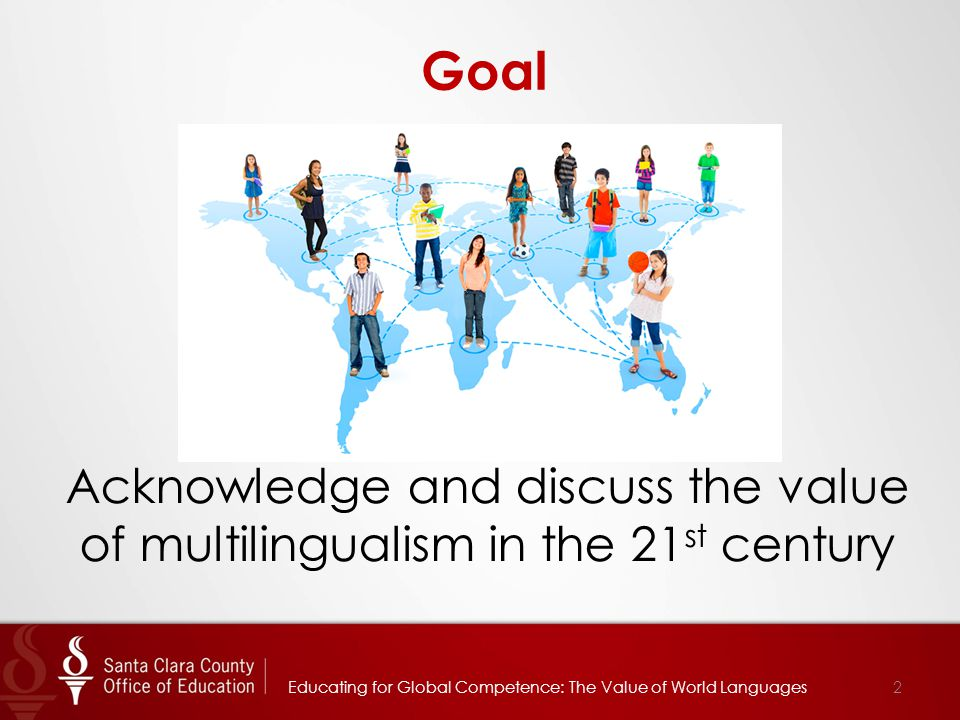 Goal Acknowledge and discuss the value of multilingualism in the 21 st century 2Educating for Global Competence: The Value of World Languages