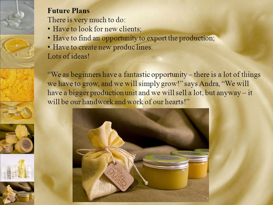 Future Plans There is very much to do: Have to look for new clients; Have to find an opportunity to export the production; Have to create new produc l