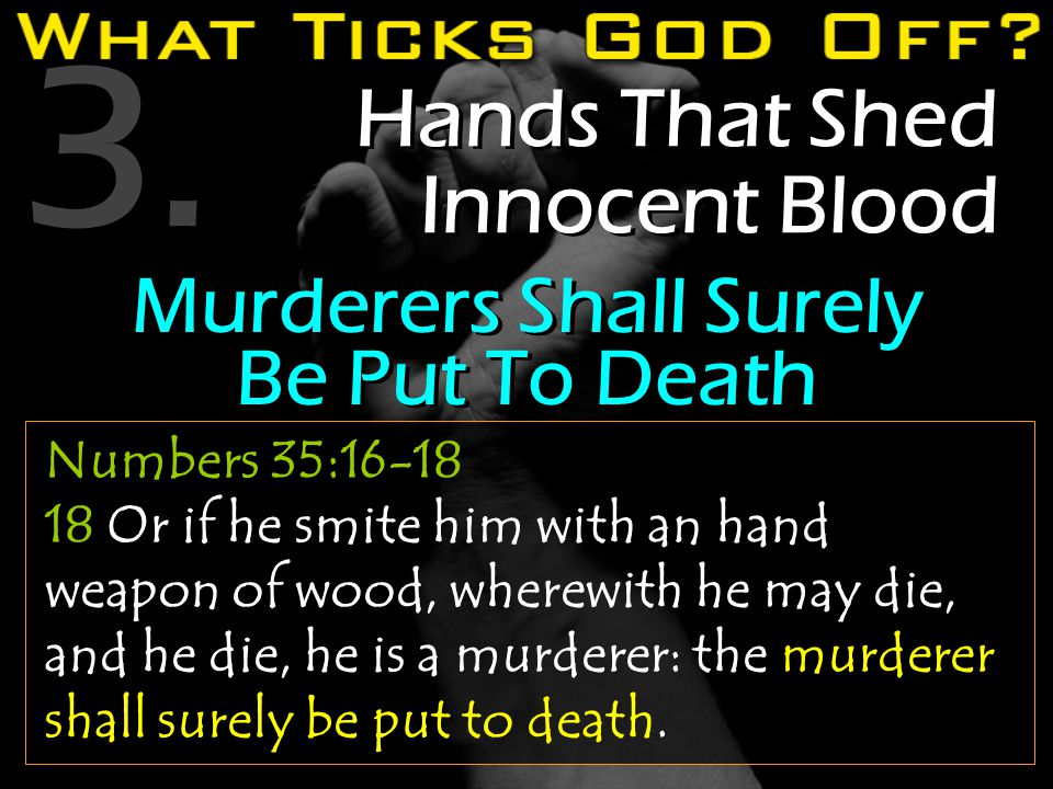 3. Hands That Shed Innocent Blood Numbers 35:16-18 18 Or if he smite him with an hand weapon of wood, wherewith he may die, and he die, he is a murder