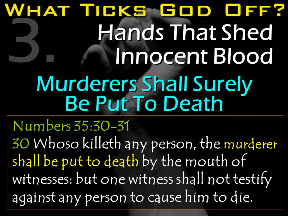 3. Hands That Shed Innocent Blood Numbers 35:30-31 30 Whoso killeth any person, the murderer shall be put to death by the mouth of witnesses: but one