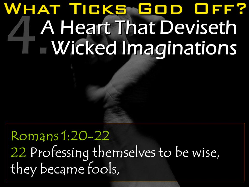 4. A Heart That Deviseth Wicked Imaginations Romans 1:20-22 22 Professing themselves to be wise, they became fools,