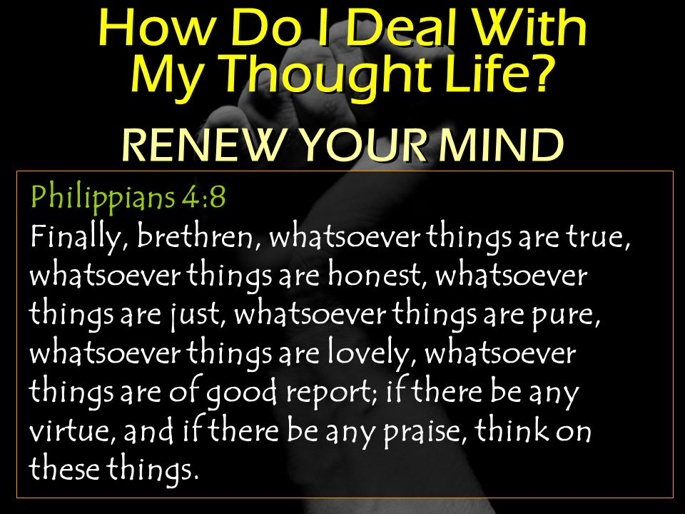 How Do I Deal With My Thought Life? Philippians 4:8 Finally, brethren, whatsoever things are true, whatsoever things are honest, whatsoever things are