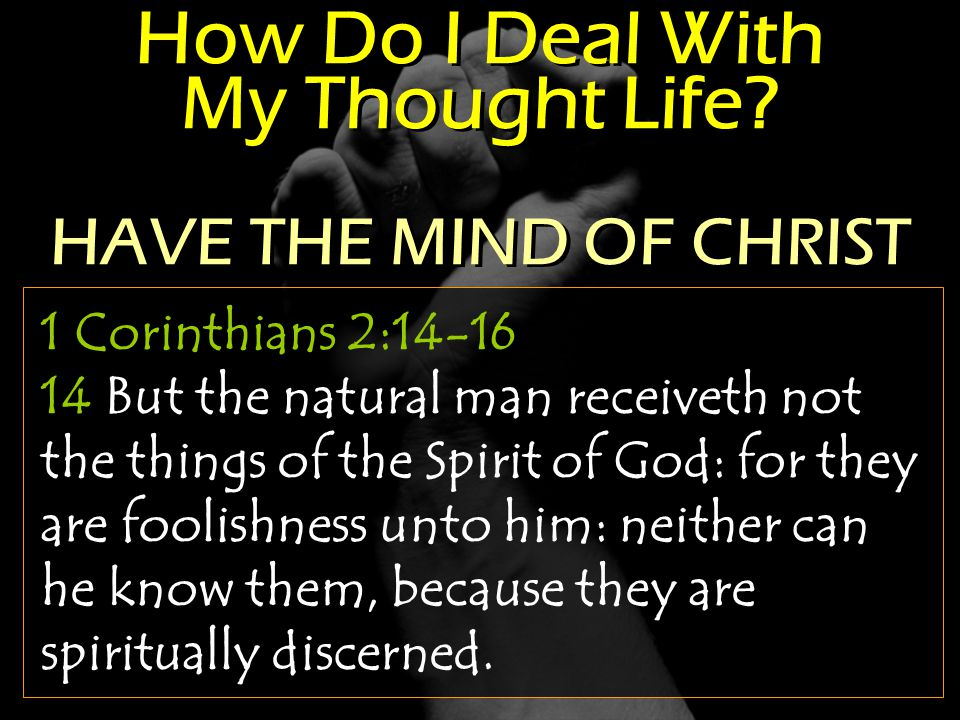 How Do I Deal With My Thought Life? 1 Corinthians 2:14-16 14 But the natural man receiveth not the things of the Spirit of God: for they are foolishne